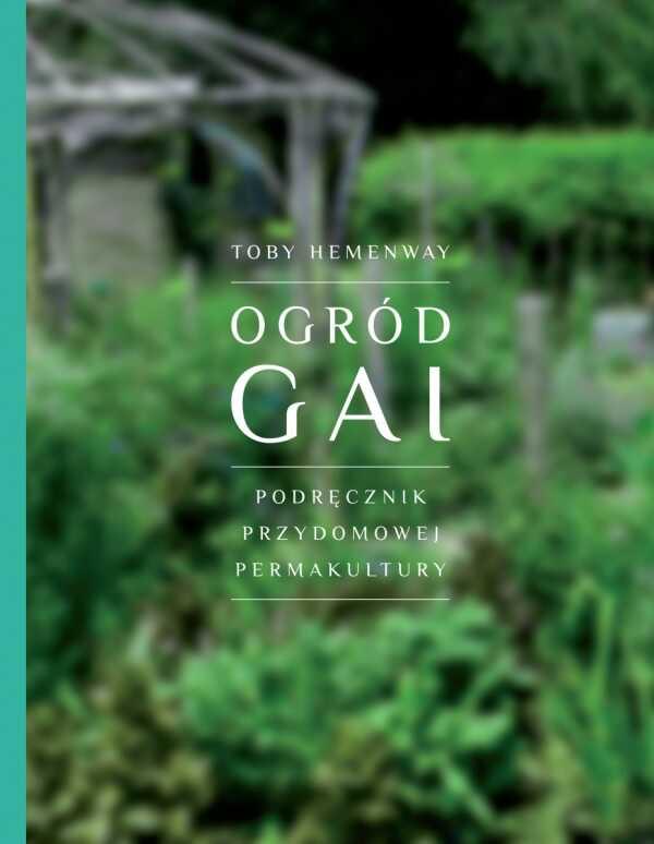 Ogród Gai. Podręcznik przydomowej permakultury